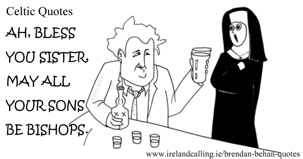 Brendan Behan quote. Ah bless you sister, may all your sons be bishops. Image copyright Ireland Calling
