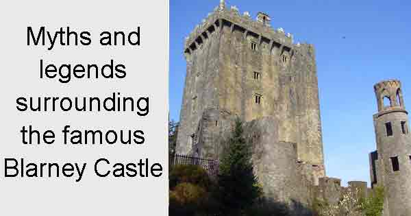 Myths and legends surrounding the famous Blarney Castle