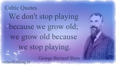 George Bernard Shaw quote. We don't stop playing because we grow old; we grow old because we stop playing. Image copyright Ireland Calling