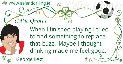 George Best quote. When I finished playing I tried to find something to replace that buzz. Maybe I thought drinking made me feel good. Image copyright Ireland Calling