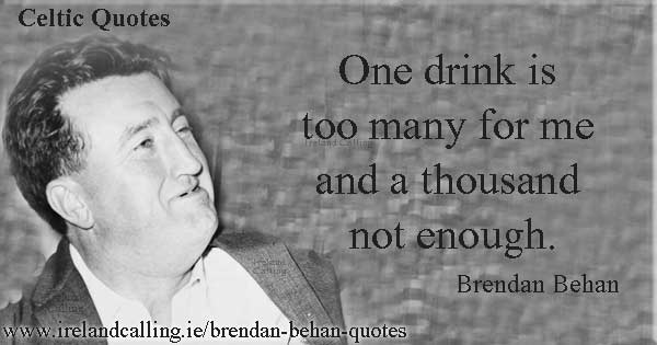 Brendan Behan quote. One drink is too many for me and a thousand not enough. Image copyright Ireland Calling