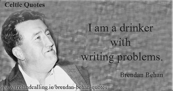 Brendan Behan quote. I'm a drinker with writing problems. Image copyright Ireland Calling.