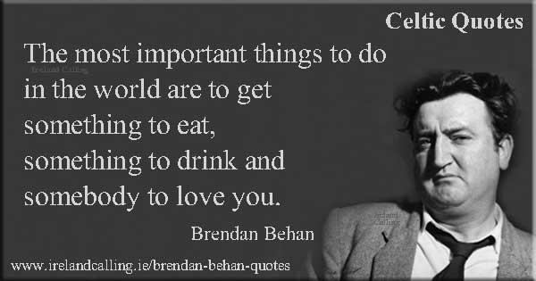 Brendan Behan quote. The most important things to do in the world are to get something to eat, something to drink and somebody to love you. Image copyright Ireland Calling.