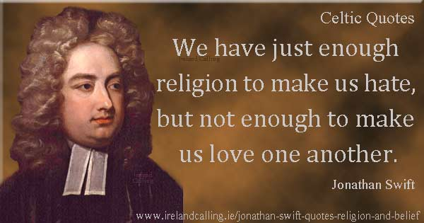 Jonathan Swift quote. We have just enough religion to make us hate, but not enough to make us love one another. Image copyright Ireland Calling