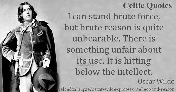 Oscar Wilde quote. I can stand brute force, but brute reason is quite unbearable. Image copyright Ireland Calling