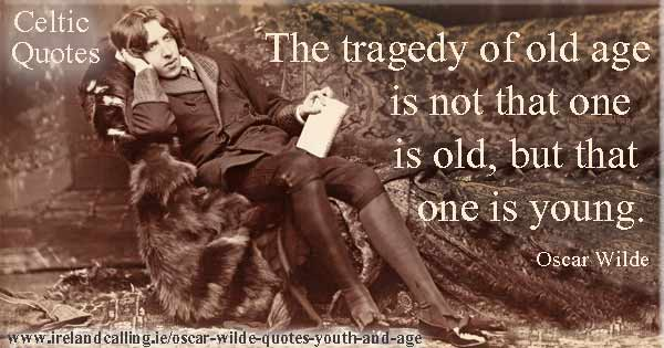Oscar Wilde quote. The tragedy of old age is not that one is old, but that one is young. Image copyright Ireland Calling