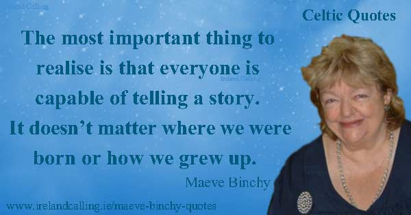Maeve Binchy quote. The most important thing to realise is that everyone is capable of telling a story. It doesn't matter where we were born or how we grew up. Image copyright Ireland Calling. Photo copyright John Kay CC3