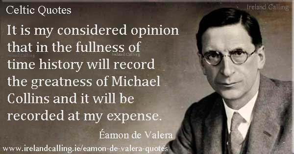Éamon de Valera quote. It is my considered opinion that in the fullness of time history will record the greatness of Michael Collins and it will be recorded at my expense. Image copyright Ireland Calling