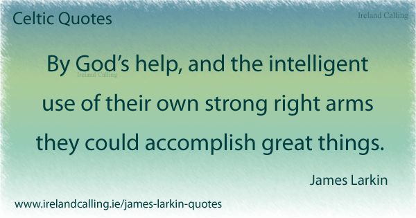 James Larkin quote. By Gods help and the intelligent use of their own strong right arms they could accomplish great things. Image copyright Ireland Calling