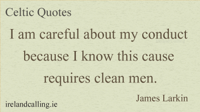James Larkin quote. I am careful about my conduct because I know this cause requires clean men. Image copyright Ireland Calling