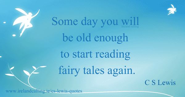 CS Lewis quote. Some day you will be old enough to start reading fairy tales again. Image copyright Ireland Calling