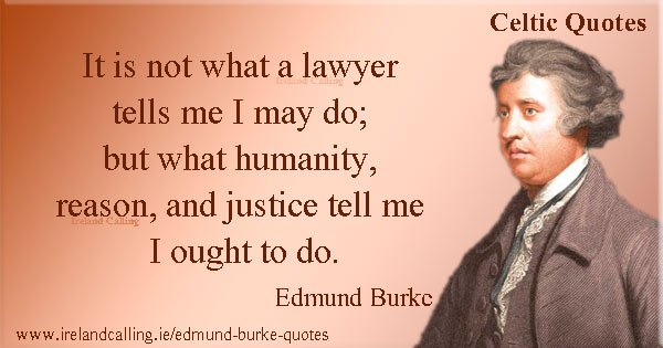 Edmund Burke quote. It is not what a lawyer tells me I may do, but what humanity, reason and justice tell me I ought to do. Image copyright Ireland Calling