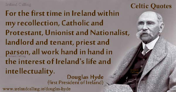 Douglas Hyde, For the first time in Ireland within my recollection, Catholic and Protestant, Unionist and Nationalist, landlord and tenant, priest and parson, all work hand in hand in the interest of Ireland's life. Image copyright Ireland Calling