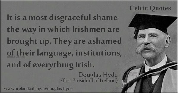 Douglas Hyde quote. It is a most disgraceful shame the way in which Irishmen are brought up. They are ashamed of their language, institutions, and of everything Irish. Image copyright Ireland Calling