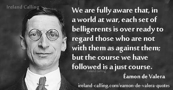 Eamon de Valera We are fully aware that in a world at war Image Ireland Calling