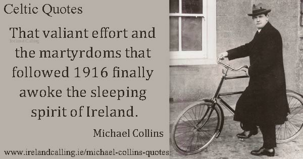 Michael Collins quote. That valiant effort and the martyrdoms that followed 1916 finally awoke the sleeping spirit of Ireland. Image copyright Ireland Calling
