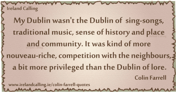 Colin Farrell quote. My Dublin wasn't the Dublin of sing songs, it was more competition with the neighbours. Image copyright Ireland Calling