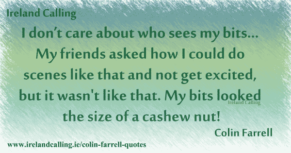 Colin Farrell quote. I don't care about who sees my bits. My bits looked the size of a cashew nut. Image copyright Ireland Calling