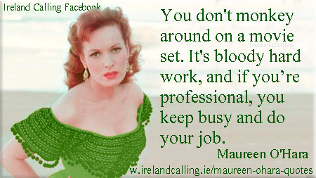 You don't monkey around on a movie set. It's bloody hard work, and if you're professional you keep busy and do your job. Maureen O'Hara quote. Image Copyright - Ireland Calling