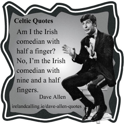 Dave Allen quote. Am I the Irish comedian with half a finger? No, I'm the Irish comedian with nine and a half fingers. Image Copyright - Ireland Calling