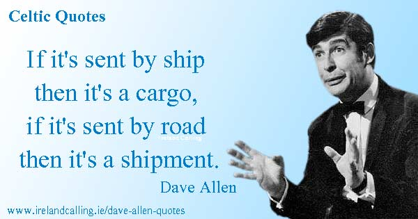 Dave Allen quote. If it's sent by a ship then it's a cargo, if it's sent by road then it's a shipment. Image copyright Ireland Calling