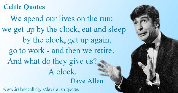 Dave Allen quote.  We get up by the clock, eat, sleep by the clock. And when we retire what do they give us? A clock! Image Copyright - Ireland Calling