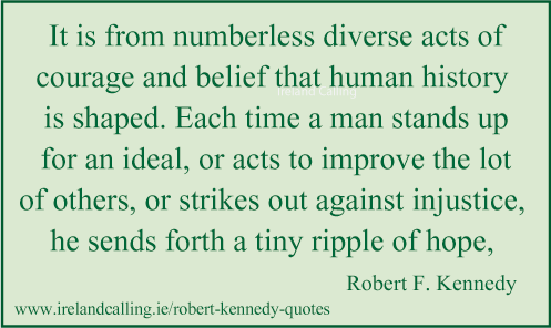 Robert Kennedy quote. It is from numberless diverse acts of courage and belief that human history is shaped. Image copyright Ireland Calling