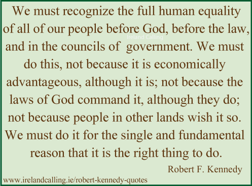 Robert Kennedy quote. We must recognize the full human equality of all our people before God. Image copyright Ireland Calling