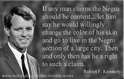 Robert Kennedy quote. If any man claims the Negro should be content. Let him say he would willingly change the colour of his skin. Image copyright Ireland Calling