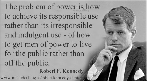 Robert Kennedy quote. The problem with power is how to achieve its responsible use rather than its irresponsible and indulgent use. Image copyright Ireland Calling