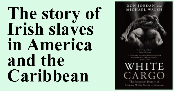 White Cargo. The story of Irish slaves in America and the Caribbean