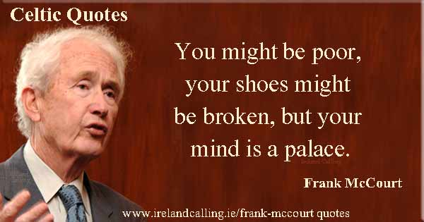 Frank McCourt quote. You might be poor, your shoes might be broken, but your mind is a palace. Image copyright Ireland Calling""