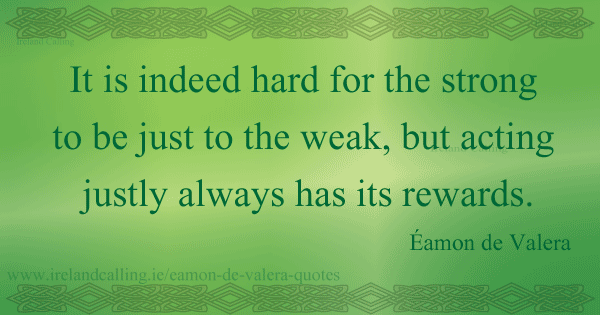 Éamon de Valera quote. It is indeed hard for the strong to be just to the weak, but acting justly always has its rewards. Image copyright Ireland Calling
