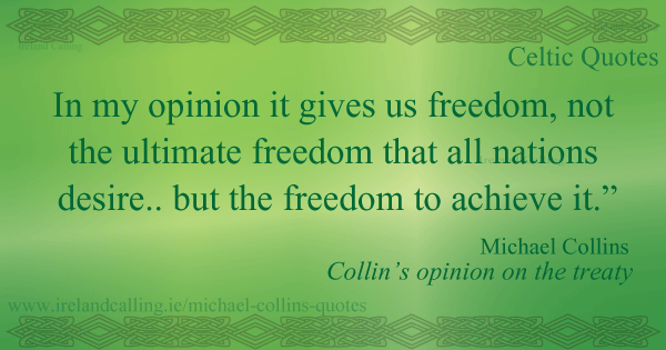 Michael Collins quote.  In my opinion it gives us freedom, not the ultimate freedom that all nations desire but the freedom to achieve it. Image copyright Ireland Calling