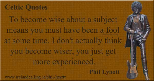 Phil Lynot quote. To become wise about a subject means you must have been a fool at some time. Image copyright Ireland Calling
