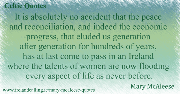 Mary McAleese quote. It is absolutely no accident that peace and reconciliation has at last come to pass in Ireland where the talents of women are now flooding every aspect of life. Image copyright Ireland Calling