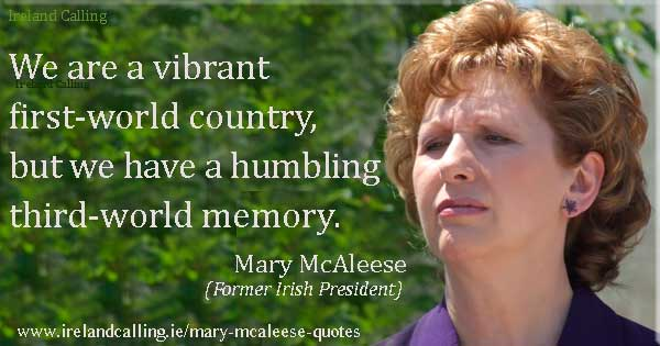 Mary McAleese quote. We are a vibrant first-world country, but we have a humbling third-world memory. Photo copyright Joshua Sherurcij