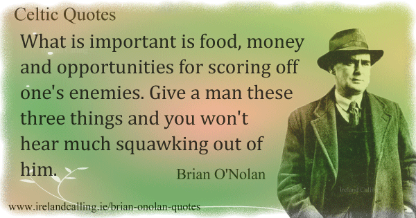 Brian O'Nolan quote. What is important is food, money and opportunities for scoring off one's enemies. Image copyright Ireland Calling