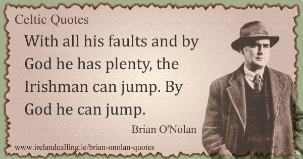 Brian O'Nolan quote. With all his faults and by God he has plenty, the Irishman can jump. By God he can jump. Image copyright Ireland Calling