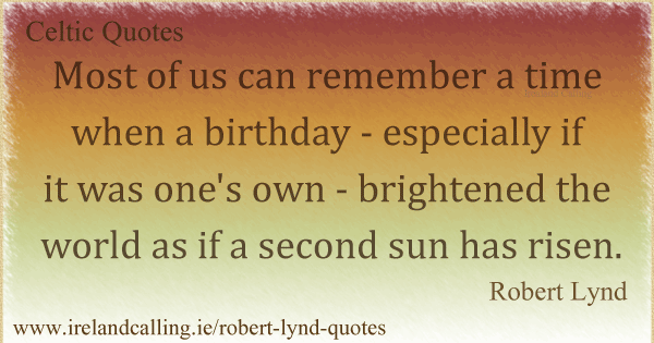 Robert Lynd quote. Most of us can remember a time when a birthday - especially if it was one's own - brightened the world as if a second sun has risen. Image copyright Ireland Calling