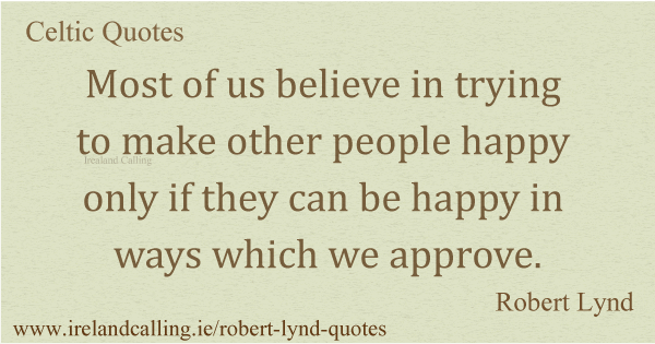 Robert Lynd quote. Most of us believe in trying to make other people happy only if they can be happy in ways which we approve. Image copyright Ireland Calling
