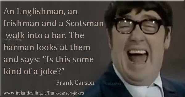 Frank Carson joke. An Englishman, an Irishman and a Scotsman walk into a bar. The barman looks at them and says: Is this some kind of a joke? Image copyright Ireland Calling