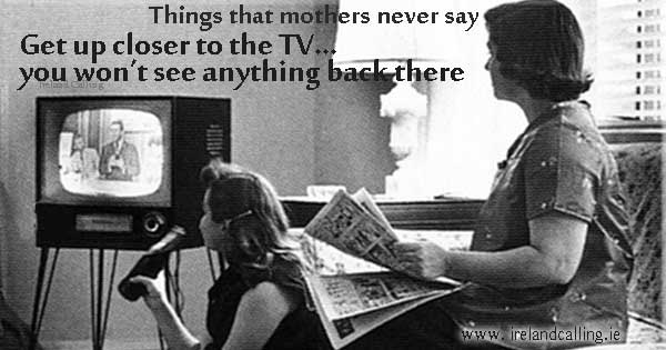 Top things that mothers never say. Image copyright Ireland Calling