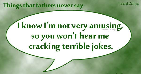 Things fathers never say. Image copyright Ireland Calling