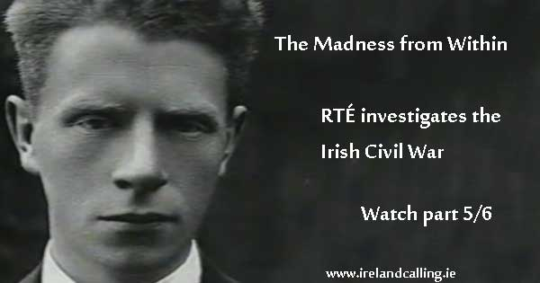 Irish Civil War. The Madness from Within Part Five. Image copyright Ireland Calling