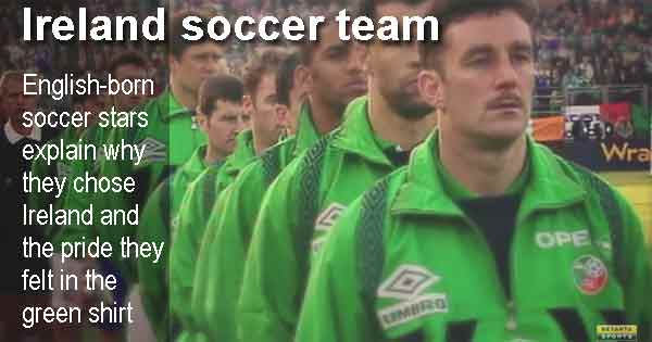 English-born soccer stars explain why they chose Ireland and the pride they felt in the green shirt