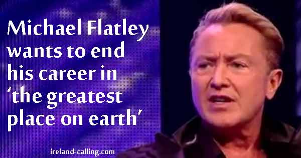 Michael Flatley to end career in the greatest place on earth