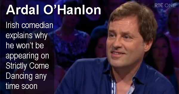 Ardal O'Hanlon - Irish comedian explains why he won't be appearing on Strictly Come Dancing any time soon