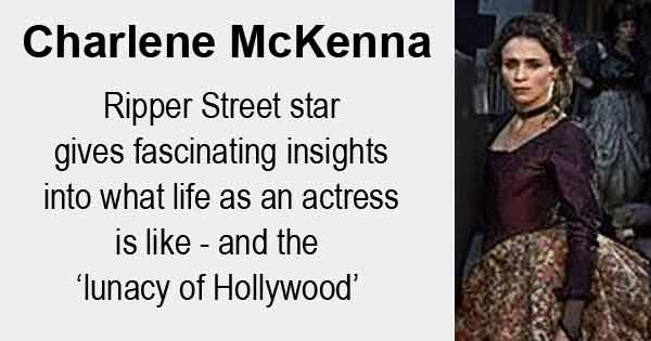 Charlene McKenna - Ripper Street star gives fascinating insights into what life as an actress is like - and the 'lunacy of Hollywood'