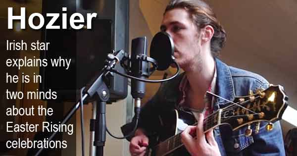 Hozier - Irish star explains why he is in two minds  about the Easter Rising celebrations
